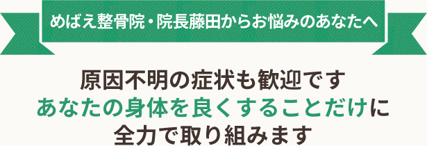 めばえ整骨院・院長藤田からお悩みのあなたへ 原因不明の症状も歓迎です あなたの身体を良くすることだけに 全力で取り組みます