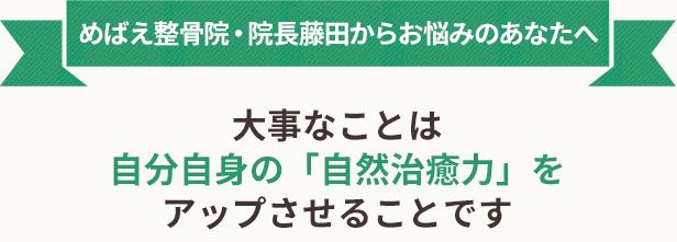 めばえ整骨院・院長藤田からお悩みのあなたへ 大事なことは 自分自身の「自然治癒力」を アップさせることです
