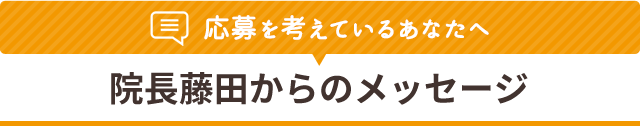応募を考えているあなたへ 院長藤田からのメッセージ